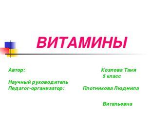 ВИТАМИНЫ Автор: Козлова Таня 5 класс Научный руководитель Педагог-организатор