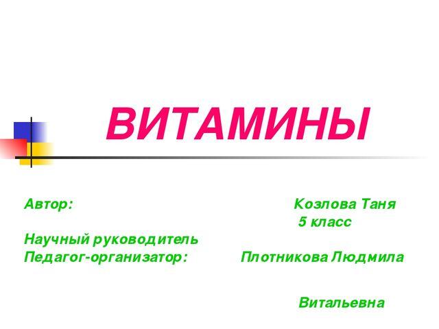 ВИТАМИНЫ Автор: Козлова Таня 5 класс Научный руководитель Педагог-организатор...