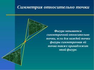 Симметрия относительно точки Фигура называется симметричной относительно точк