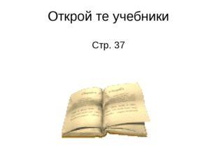 Открой те учебники Стр. 37