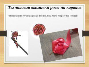 Технология вышивки розы на каркасе 7.Продолжайте эту операцию до тех пор, пок