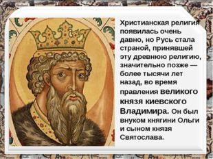 Христианская религия появилась очень давно, но Русь стала страной, принявшей