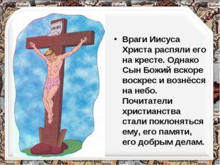 Враги Иисуса Христа распяли его на кресте. Однако Сын Божий вскоре воскрес и