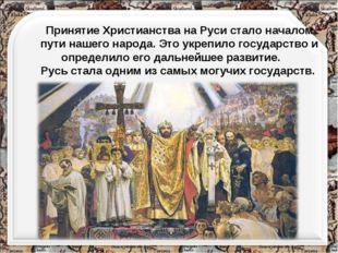 Принятие Христианства на Руси стало началом пути нашего народа. Это укрепило