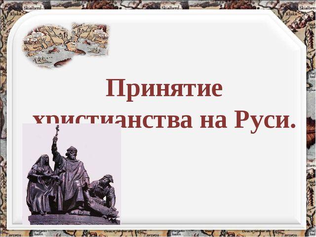 Принятие христианства на Руси.