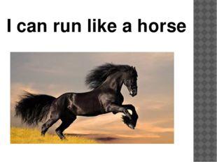 I can run like a horse