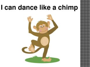 I can dance like a chimp