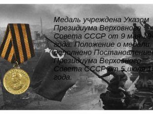 Медаль учреждена Указом Президиума Верховного Совета СССР от 9 мая 1945 года.