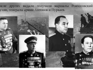 В числе других медали получили маршалы Рокоссовский и Толбухин, генералы арми