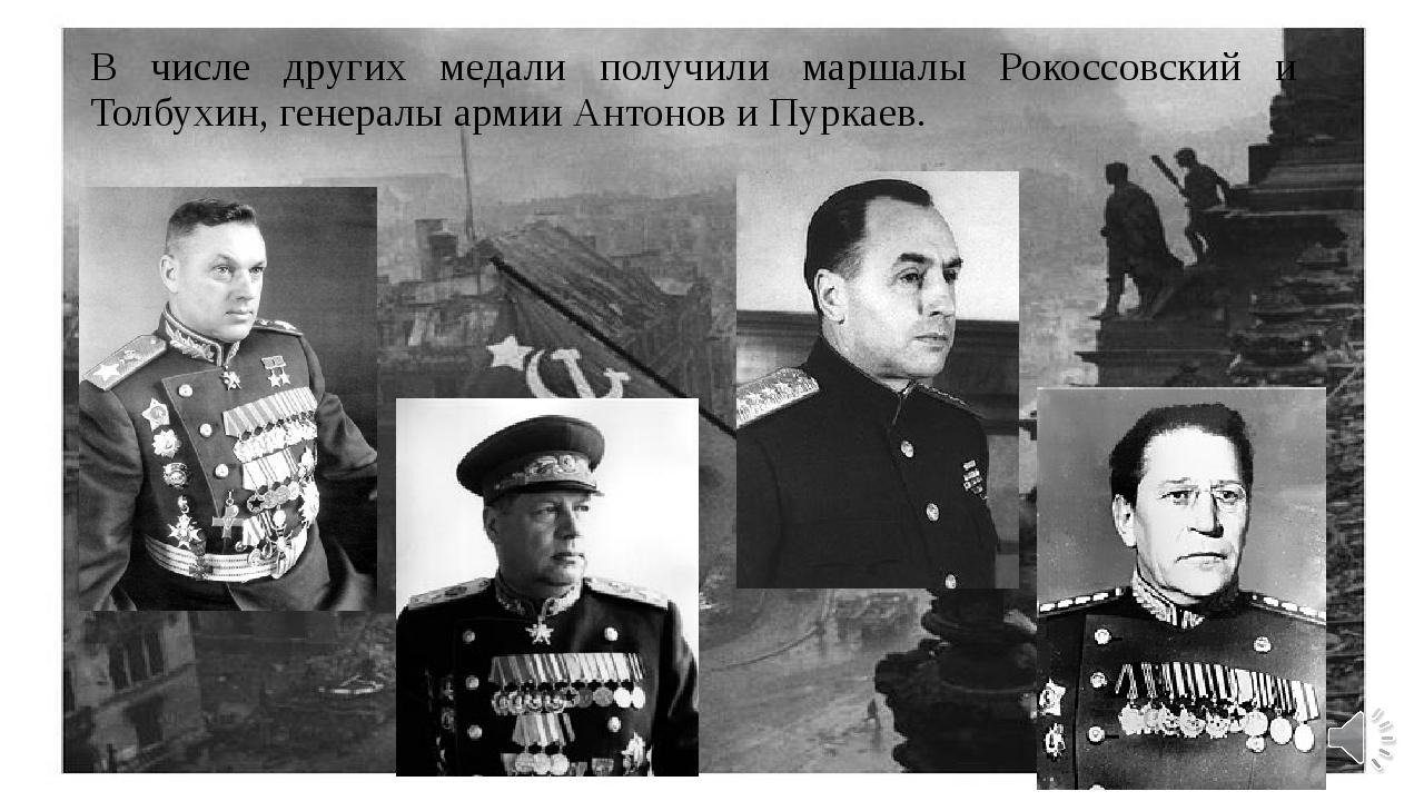 В числе других медали получили маршалы Рокоссовский и Толбухин, генералы арми...