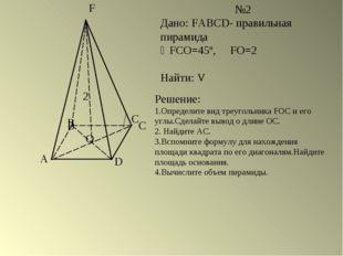 A B C D F O №2 Дано: FABCD- правильная пирамида FCO=45º, FO=2 Найти: V B C 2