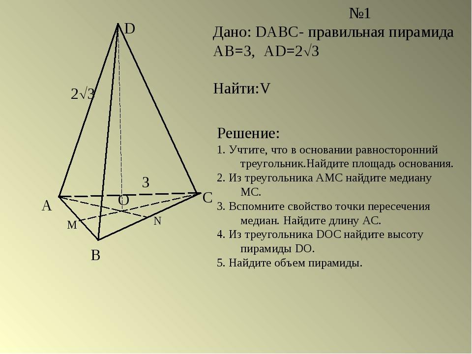 А В С D О М N №1 Дано: DABC- правильная пирамида АВ=3, AD=23 Найти:V Решение...