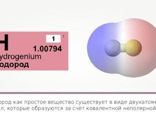 Водород как простое вещество существует в виде двухатомных молекул, которые о