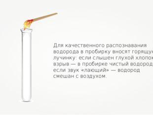 Для качественного распознавания водорода в пробирку вносят горящую лучинку: е