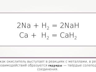 2Na + H2 = 2NaH Ca + H2 = CaH2 Водород как окислитель выступает в реакциях с