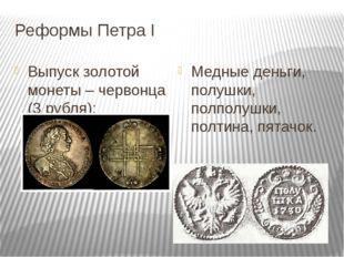Реформы Петра I Выпуск золотой монеты – червонца (3 рубля); Медные деньги, по