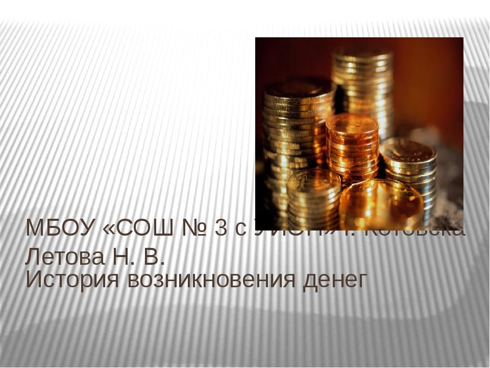 История возникновения денег МБОУ «СОШ № 3 с УИОП» г. Котовска Летова Н. В.