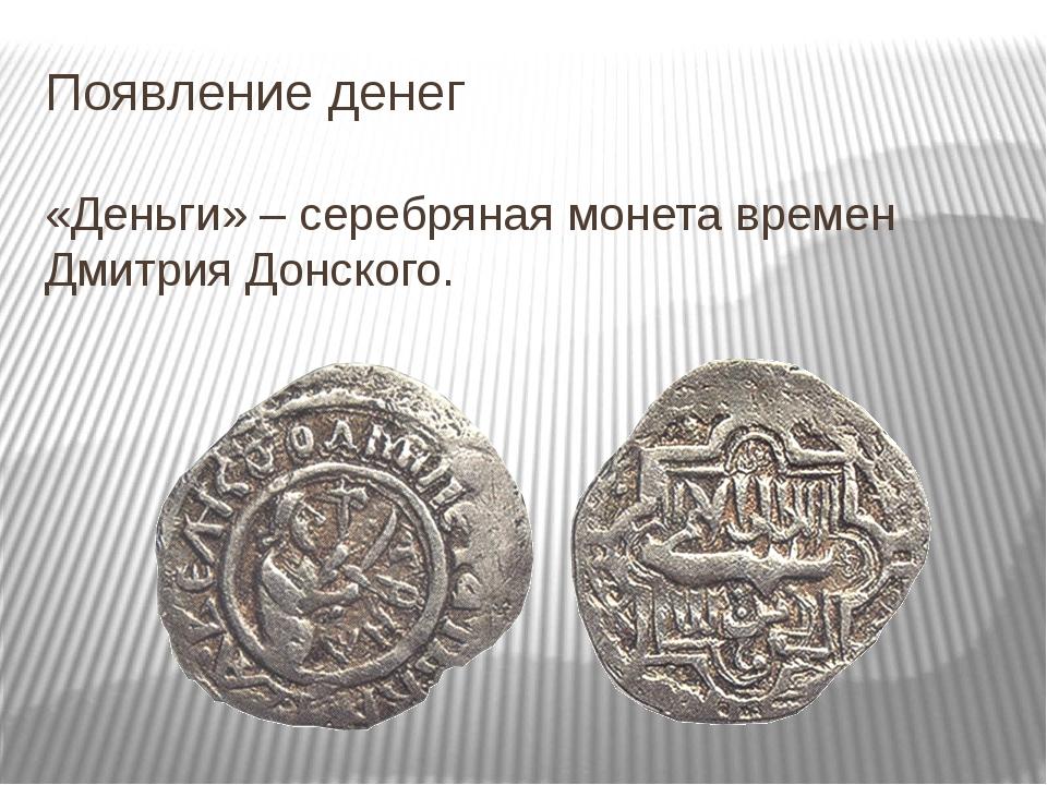Появление денег «Деньги» – серебряная монета времен Дмитрия Донского.