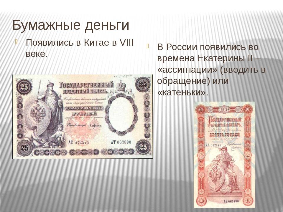 Бумажные деньги Появились в Китае в VIII веке. В России появились во времена...