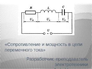 «Сопротивление и мощность в цепи переменного тока» Разработчик: преподаватель