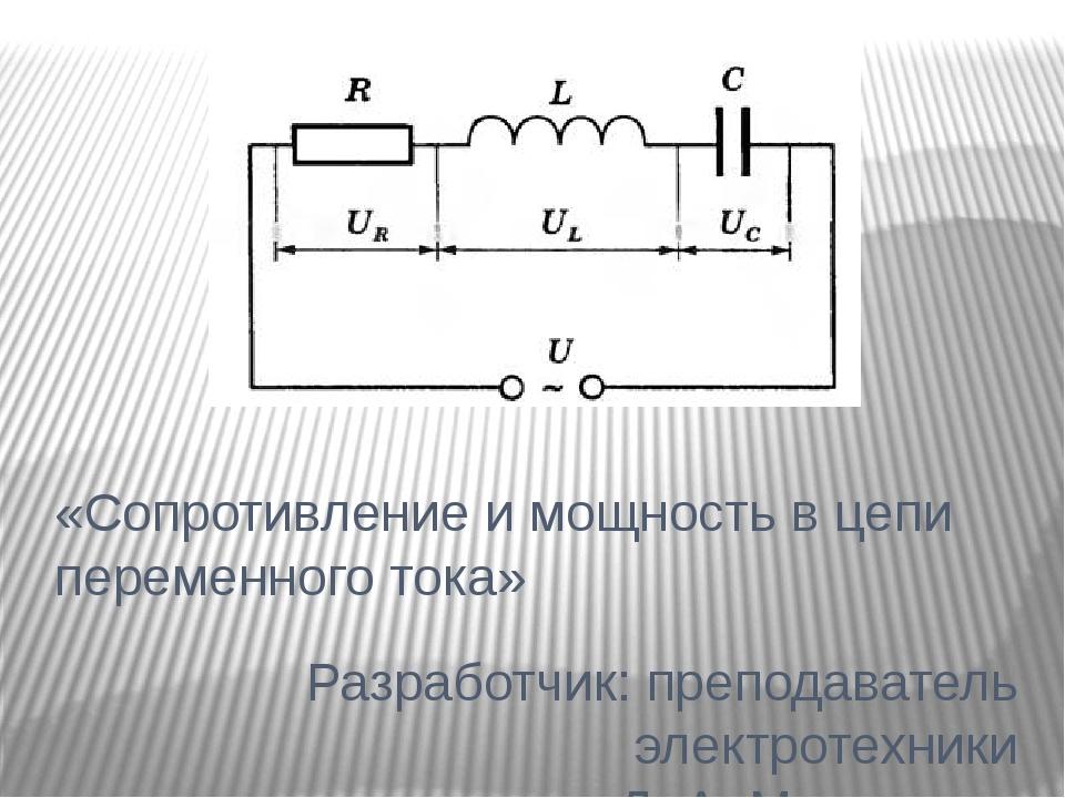 «Сопротивление и мощность в цепи переменного тока» Разработчик: преподаватель...