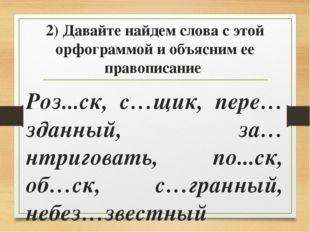 2) Давайте найдем слова с этой орфограммой и объясним ее правописание Роз...с