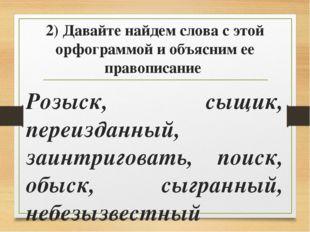 2) Давайте найдем слова с этой орфограммой и объясним ее правописание Розыск,