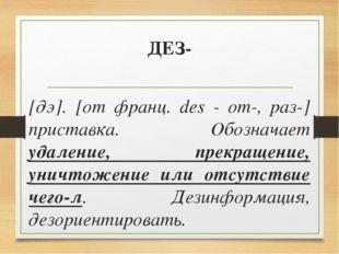 ДЕЗ- [дэ]. [от франц. des - от-, раз-] приставка. Обозначает удаление, прекра