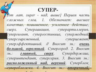 СУПЕР- [от лат. super - над, выше] Первая часть сложных слов. 1. Обозначает: