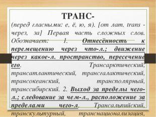 ТРАНС- (перед гласными: е, ё, ю, я). [от лат. trans - через, за] Первая часть