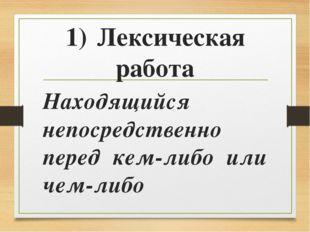 1)Лексическая работа Находящийся непосредственно перед кем-либо или чем-либо