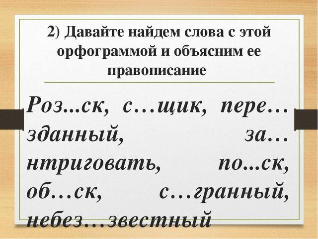 2) Давайте найдем слова с этой орфограммой и объясним ее правописание Роз...с...