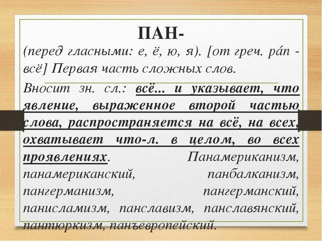 ПАН- (перед гласными: е, ё, ю, я). [от греч. pán - всё] Первая часть сложных...