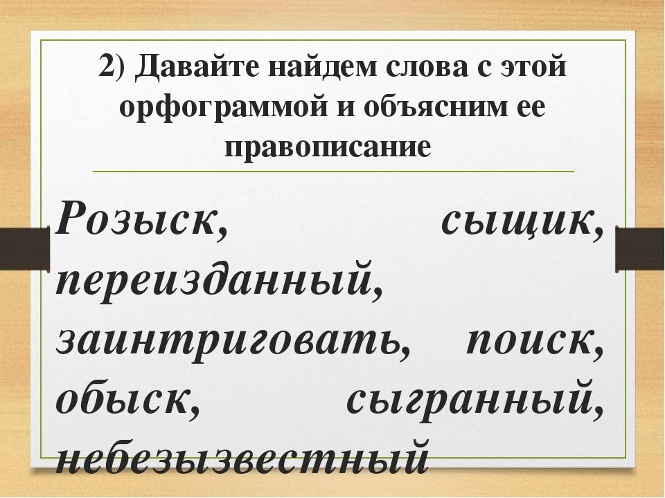 2) Давайте найдем слова с этой орфограммой и объясним ее правописание Розыск,...