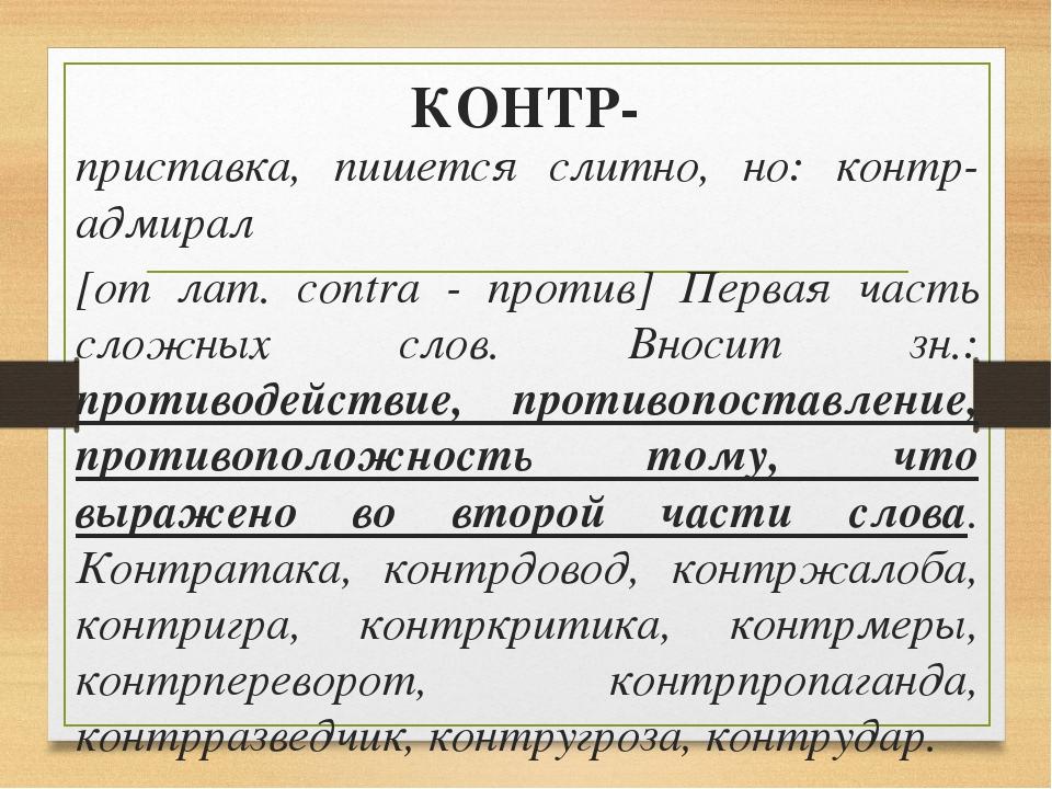 КОНТР- приставка, пишется слитно, но: контр-адмирал [от лат. contra - против]...