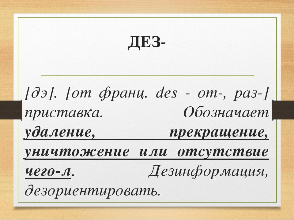 ДЕЗ- [дэ]. [от франц. des - от-, раз-] приставка. Обозначает удаление, прекра...