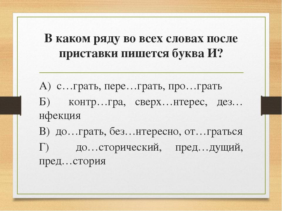 В каком ряду во всех словах после приставки пишется буква И? А) с…грать, пере...