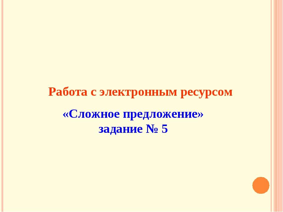 Работа с электронным ресурсом «Сложное предложение» задание № 5