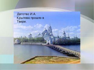 Детство И.А. Крылова прошло в Твери.