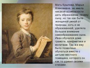 Мать Крылова, Марья Алексеевна, не имела никакой возможности дать образование