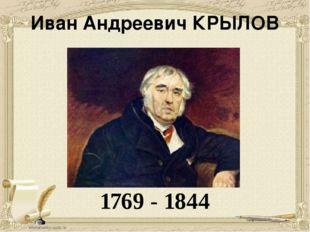 Иван Андреевич КРЫЛОВ 1769 - 1844 Обращаясь к его портрету, мы видим мудрого