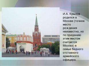 И.А. Крылов родился в Москве (точное место рождения неизвестно, но по придани