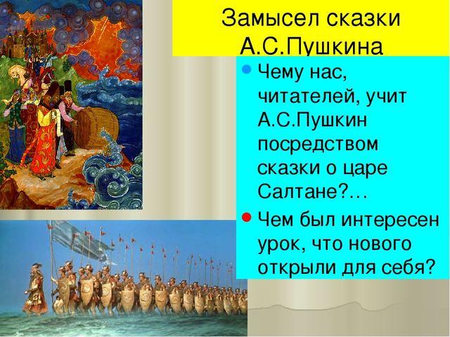 Замысел сказки А.С.Пушкина Чему нас, читателей, учит А.С.Пушкин посредством с...