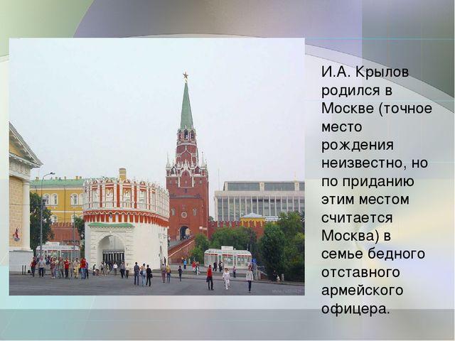 И.А. Крылов родился в Москве (точное место рождения неизвестно, но по придани...