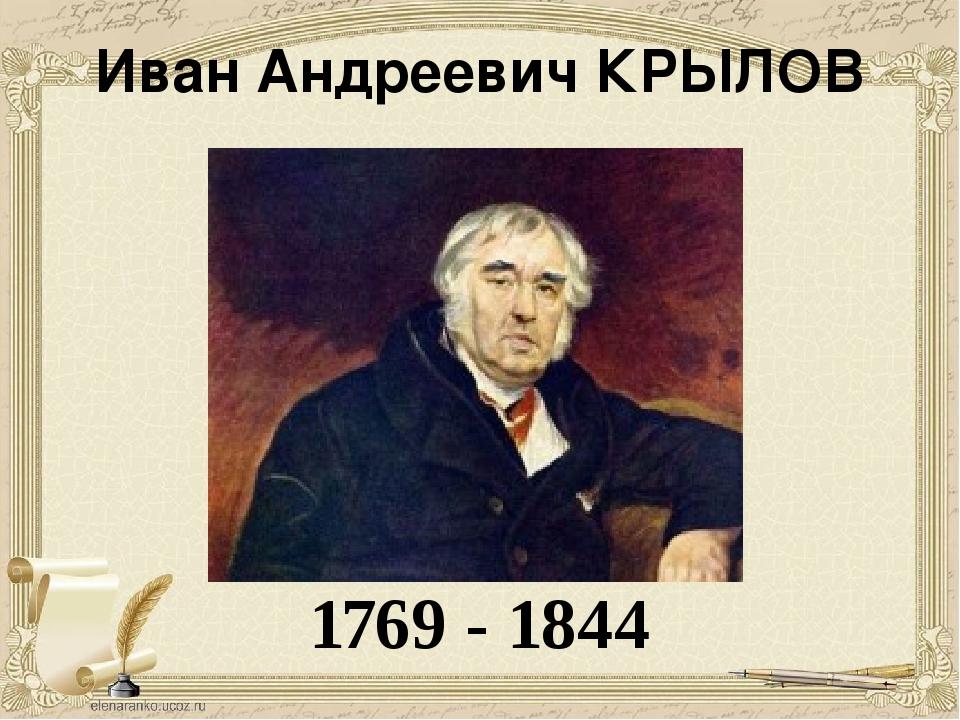 Иван Андреевич КРЫЛОВ 1769 - 1844 Обращаясь к его портрету, мы видим мудрого...