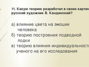 11. Какую теорию разработал в своих картинах русский художник В. Кандинский?
