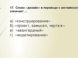 17. Слово «дизайн» в переводе с английского означает … а) «конструирование» б