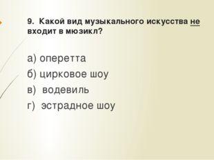 9. Какой вид музыкального искусства не входит в мюзикл? а) оперетта б) цирков