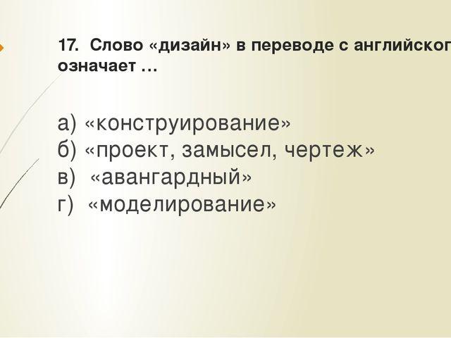 17. Слово «дизайн» в переводе с английского означает … а) «конструирование» б...