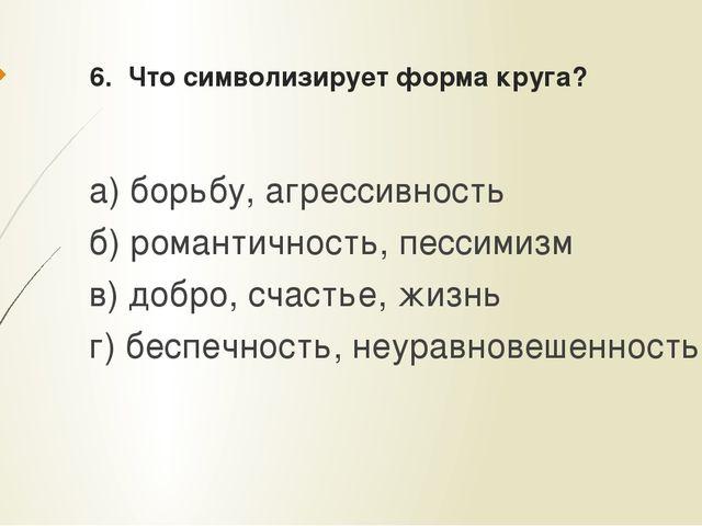6. Что символизирует форма круга? а) борьбу, агрессивность б) романтичность,...